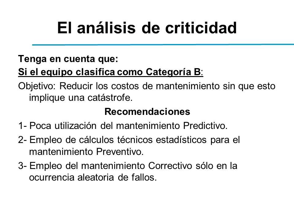 El análisis de criticidad Tenga en cuenta que: Si el equipo clasifica como Categoría B: Objetivo: Reducir los costos de mantenimiento sin que esto implique una catástrofe.