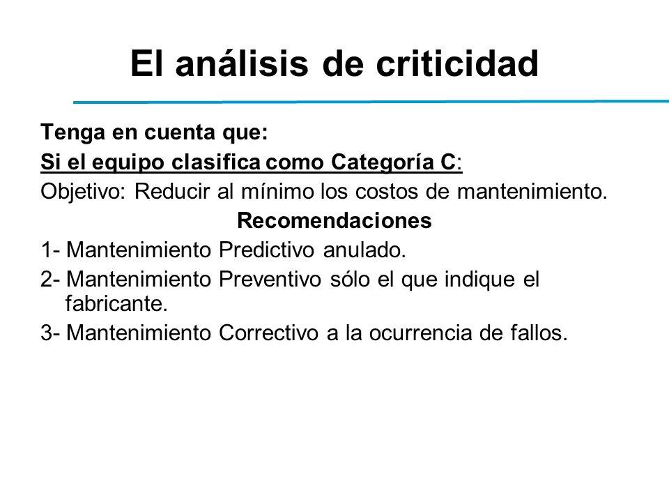 El análisis de criticidad Tenga en cuenta que: Si el equipo clasifica como Categoría C: Objetivo: Reducir al mínimo los costos de mantenimiento.