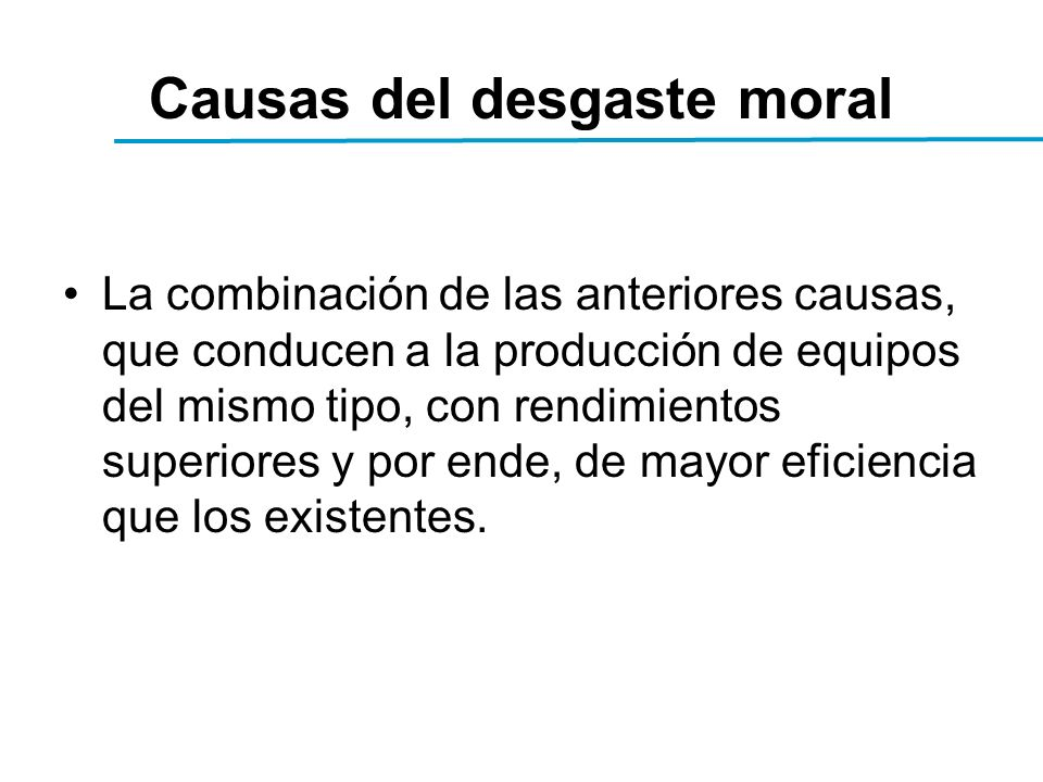 Causas del desgaste moral La combinación de las anteriores causas, que conducen a la producción de equipos del mismo tipo, con rendimientos superiores y por ende, de mayor eficiencia que los existentes.