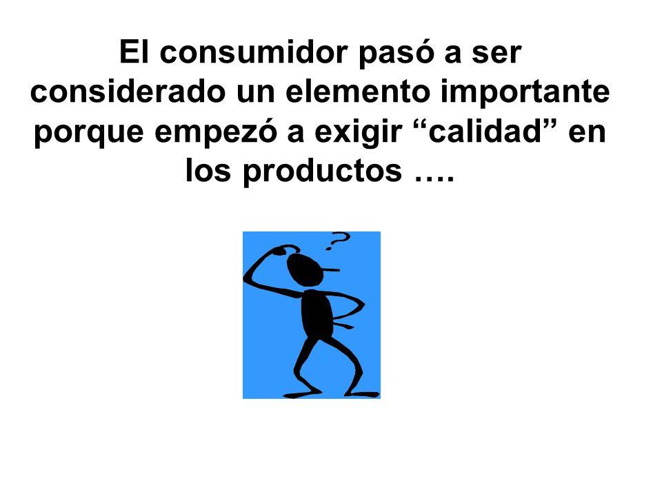 El consumidor pasó a ser considerado un elemento importante porque empezó a exigir calidad en los productos ….
