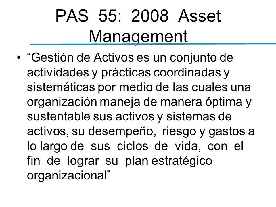 PAS 55: 2008 Asset Management Gestión de Activos es un conjunto de actividades y prácticas coordinadas y sistemáticas por medio de las cuales una organización maneja de manera óptima y sustentable sus activos y sistemas de activos, su desempeño, riesgo y gastos a lo largo de sus ciclos de vida, con el fin de lograr su plan estratégico organizacional