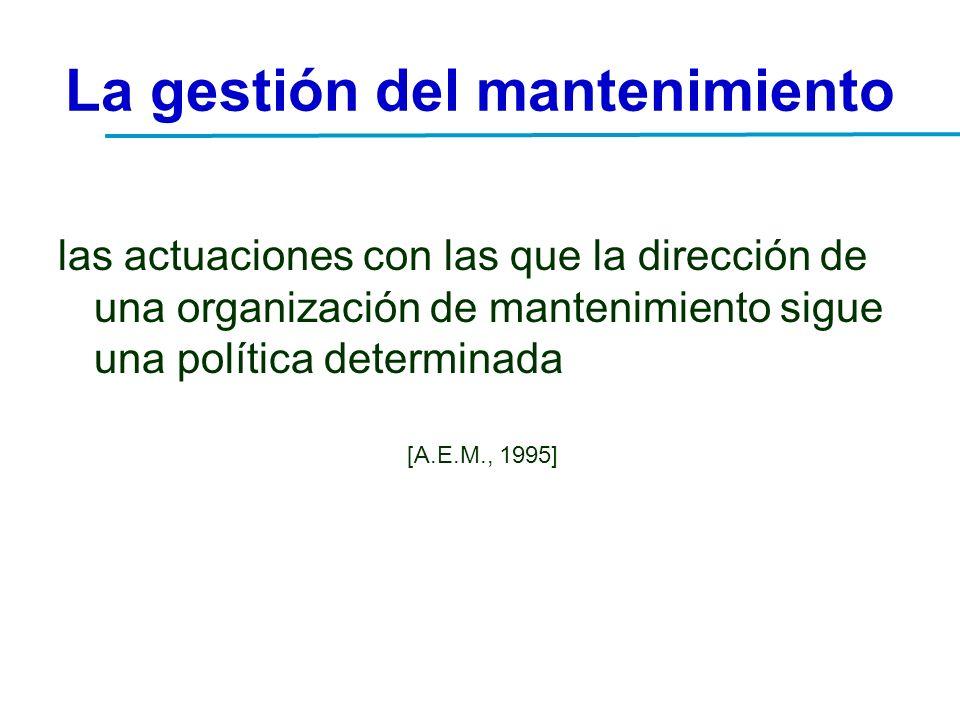 La gestión del mantenimiento las actuaciones con las que la dirección de una organización de mantenimiento sigue una política determinada [A.E.M., 199