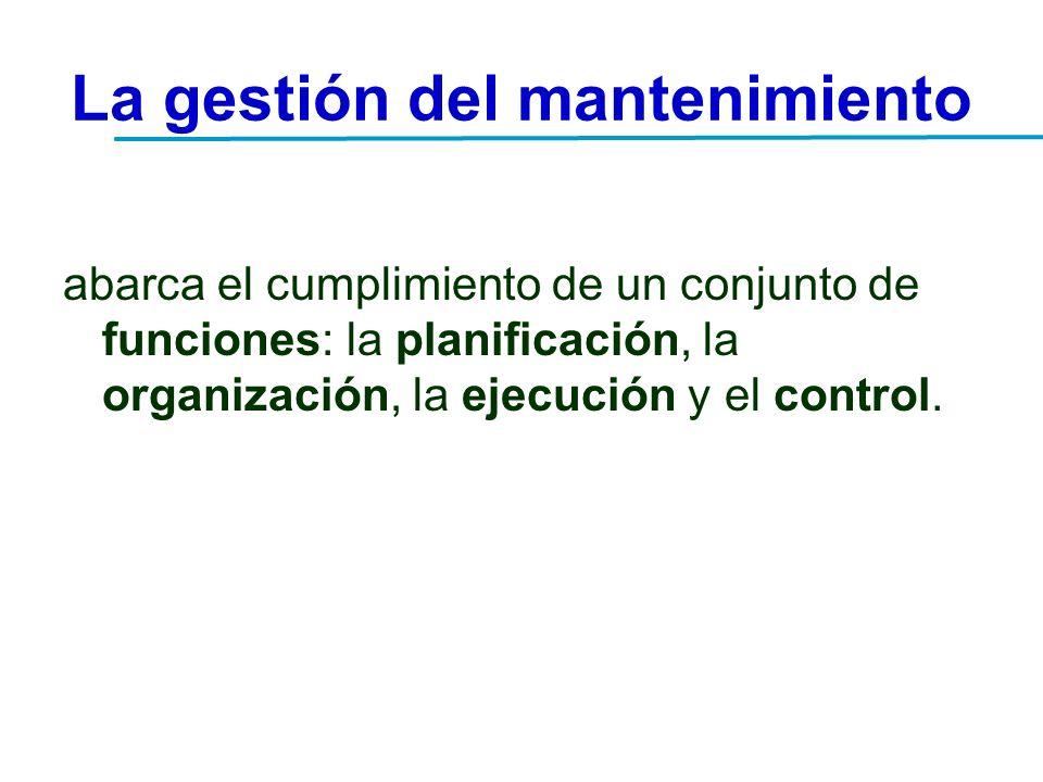 La gestión del mantenimiento abarca el cumplimiento de un conjunto de funciones: la planificación, la organización, la ejecución y el control.