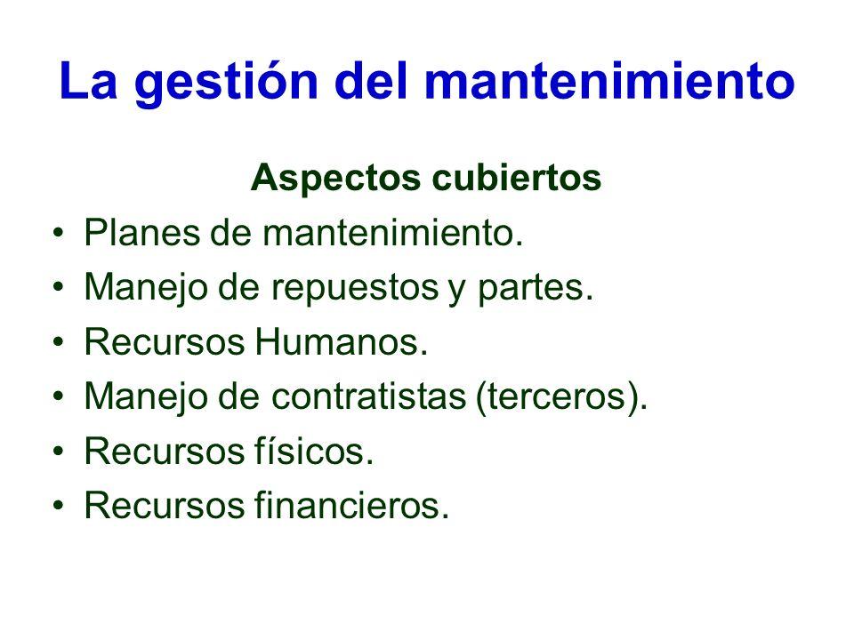 La gestión del mantenimiento Aspectos cubiertos Planes de mantenimiento. Manejo de repuestos y partes. Recursos Humanos. Manejo de contratistas (terce