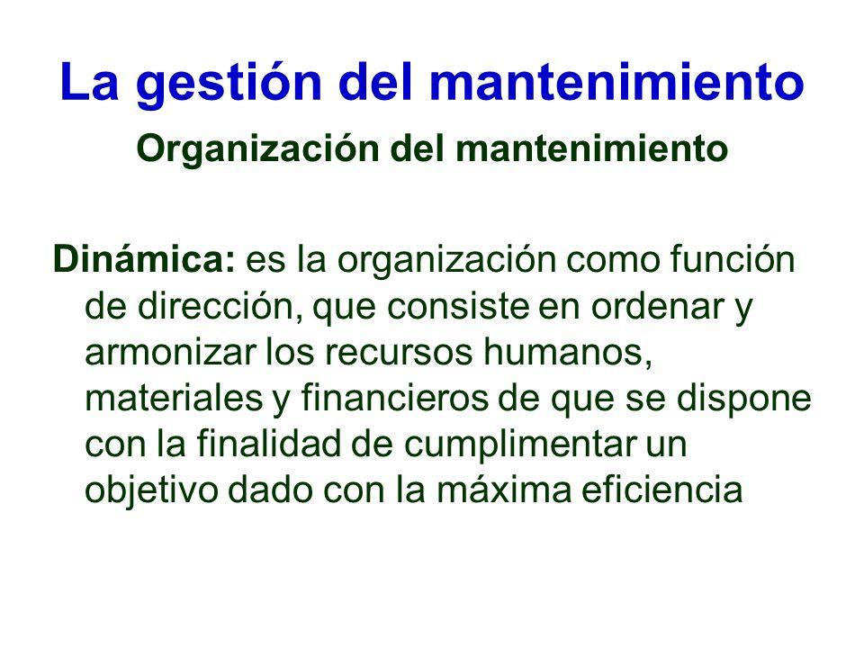 La gestión del mantenimiento Organización del mantenimiento Dinámica: es la organización como función de dirección, que consiste en ordenar y armoniza