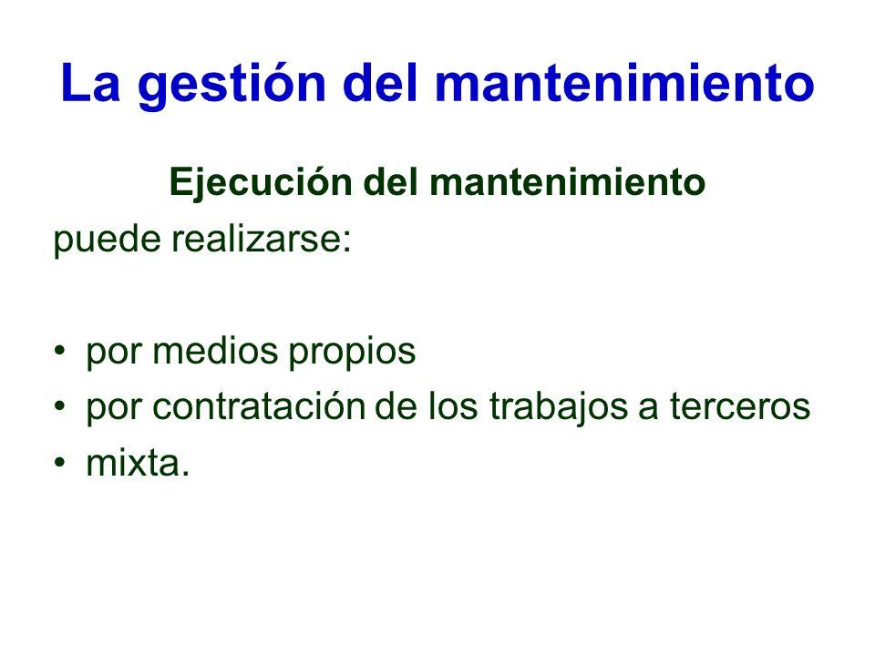 La gestión del mantenimiento Ejecución del mantenimiento puede realizarse: por medios propios por contratación de los trabajos a terceros mixta.