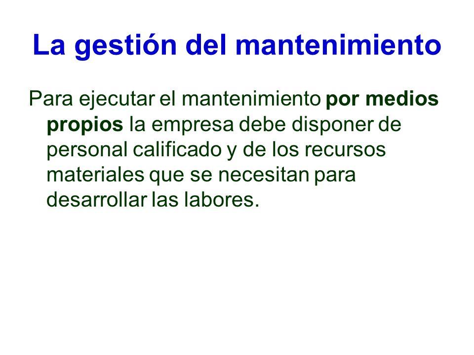 La gestión del mantenimiento Para ejecutar el mantenimiento por medios propios la empresa debe disponer de personal calificado y de los recursos mater