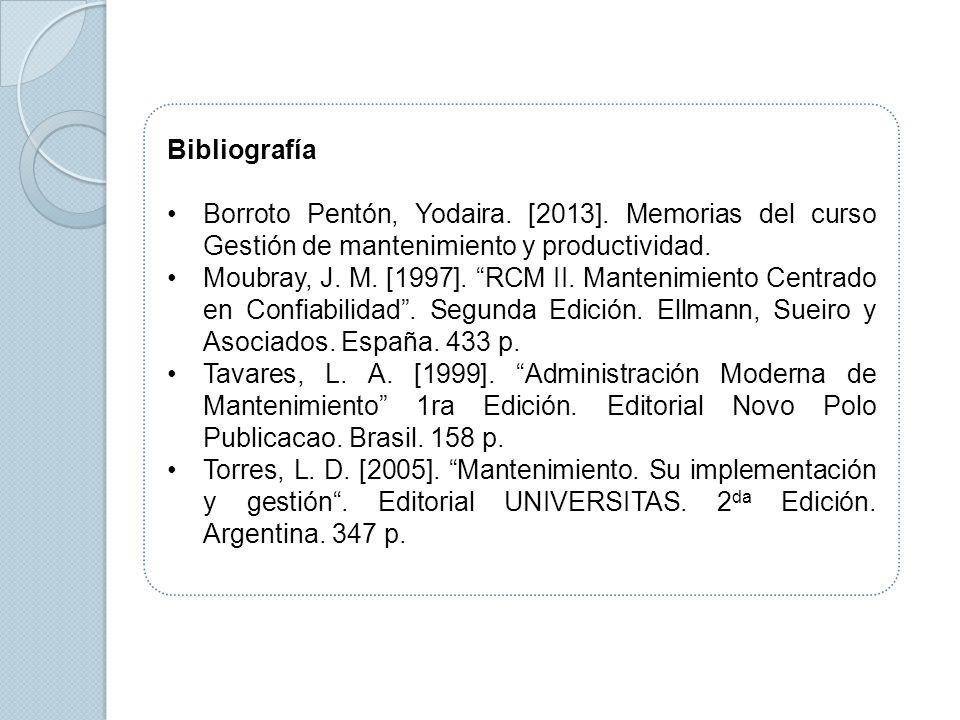 Bibliografía Borroto Pentón, Yodaira. [2013]. Memorias del curso Gestión de mantenimiento y productividad. Moubray, J. M. [1997]. RCM II. Mantenimient