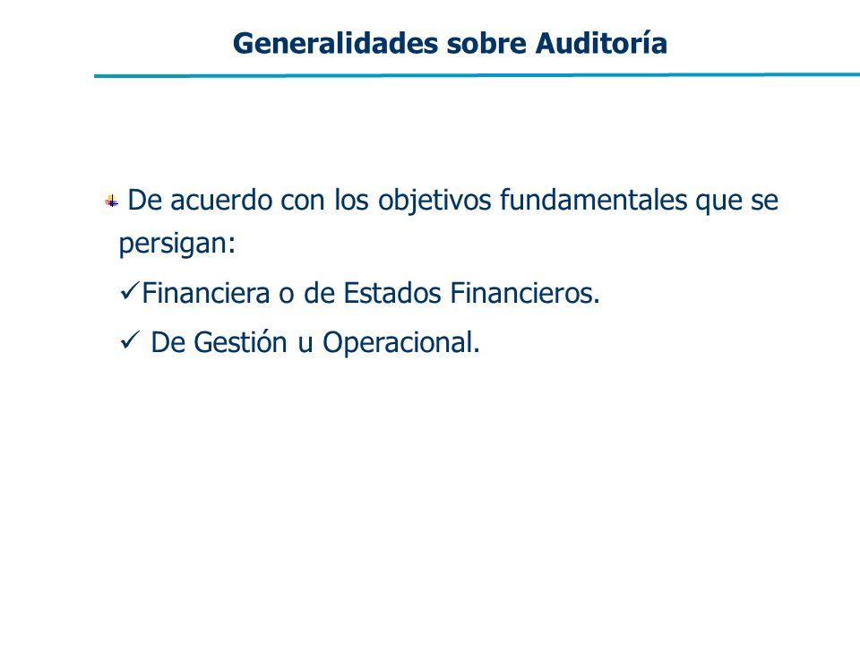 Generalidades sobre Auditoría De acuerdo con los objetivos fundamentales que se persigan: Financiera o de Estados Financieros. De Gestión u Operaciona