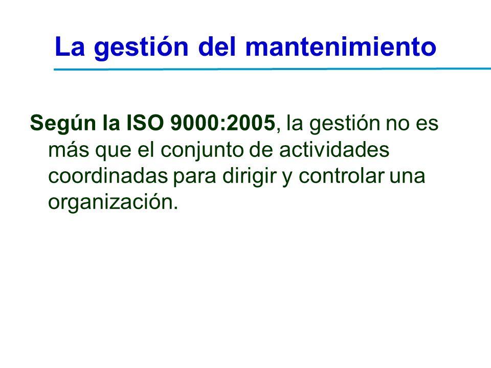 La gestión del mantenimiento Según la ISO 9000:2005, la gestión no es más que el conjunto de actividades coordinadas para dirigir y controlar una orga