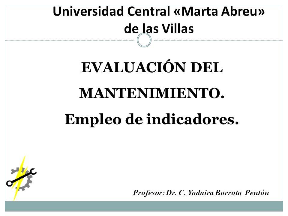 Profesor: Dr. C. Yodaira Borroto Pentón EVALUACIÓN DEL MANTENIMIENTO. Empleo de indicadores. Universidad Central «Marta Abreu» de las Villas