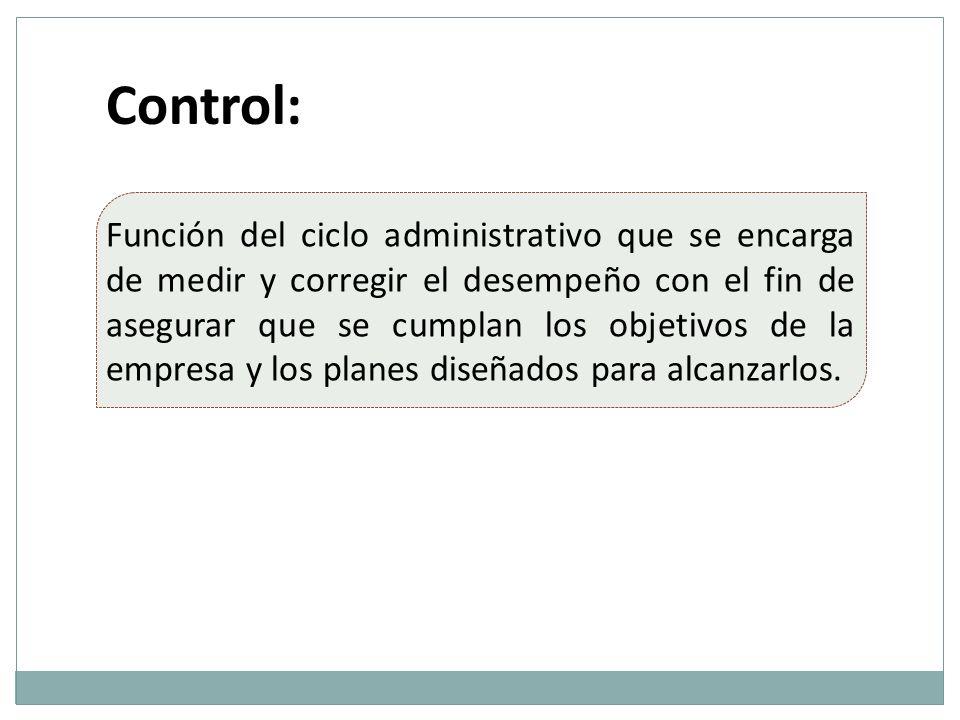 Control: Función del ciclo administrativo que se encarga de medir y corregir el desempeño con el fin de asegurar que se cumplan los objetivos de la em