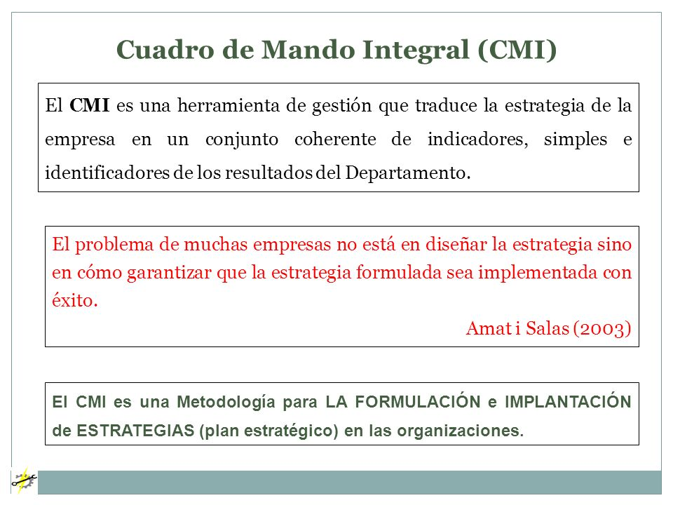 Cuadro de Mando Integral (CMI) El CMI es una herramienta de gestión que traduce la estrategia de la empresa en un conjunto coherente de indicadores, s