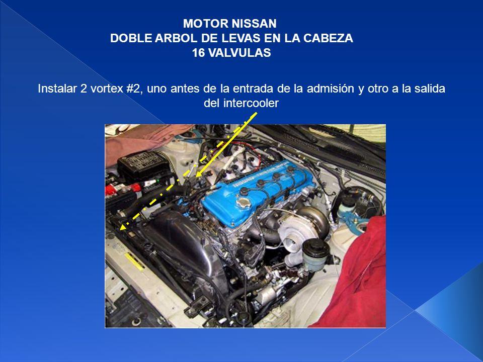 MOTOR NISSAN DOBLE ARBOL DE LEVAS EN LA CABEZA 16 VALVULAS Instalar 2 vortex #2, uno antes de la entrada de la admisión y otro a la salida del interco