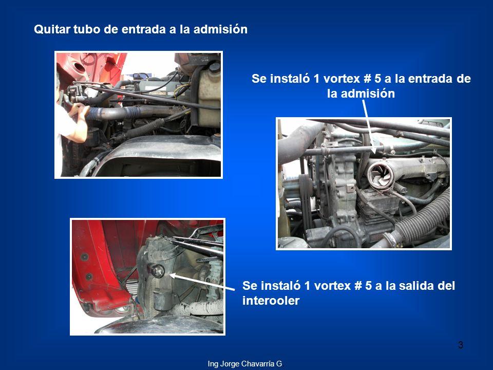 Quitar tubo de entrada a la admisión Se instaló 1 vortex # 5 a la salida del interooler Se instaló 1 vortex # 5 a la entrada de la admisión 3 Ing Jorg