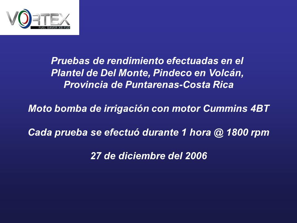 Pruebas de rendimiento efectuadas en el Plantel de Del Monte, Pindeco en Volcán, Provincia de Puntarenas-Costa Rica Moto bomba de irrigación con motor Cummins 4BT Cada prueba se efectuó durante 1 hora @ 1800 rpm 27 de diciembre del 2006