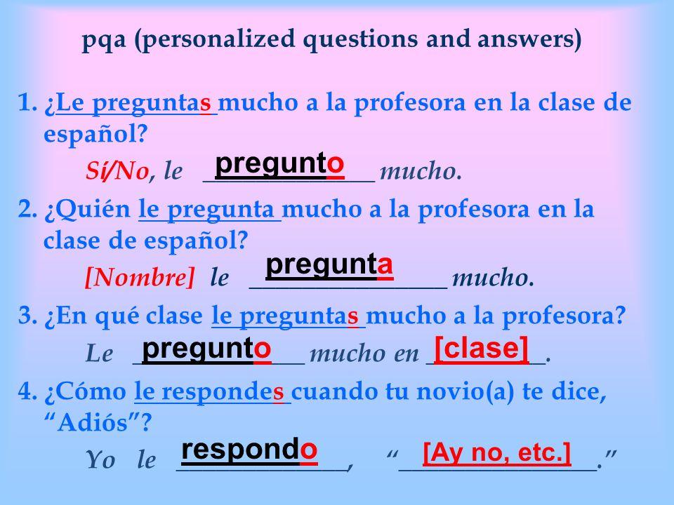 pqa (personalized questions and answers) 1. ¿Le preguntas mucho a la profesora en la clase de español? S í /No, le _____________ mucho. 2. ¿Quién le p