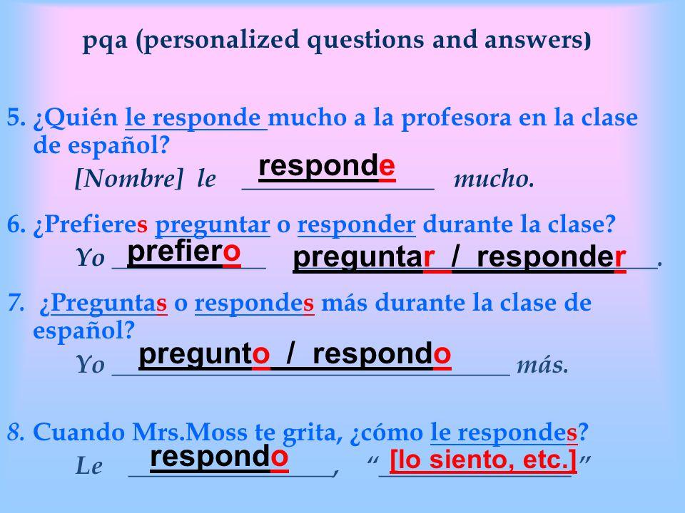 pqa (personalized questions and answers ) 5. ¿Quién le responde mucho a la profesora en la clase de español? [Nombre] le _______________ mucho. 6. ¿Pr