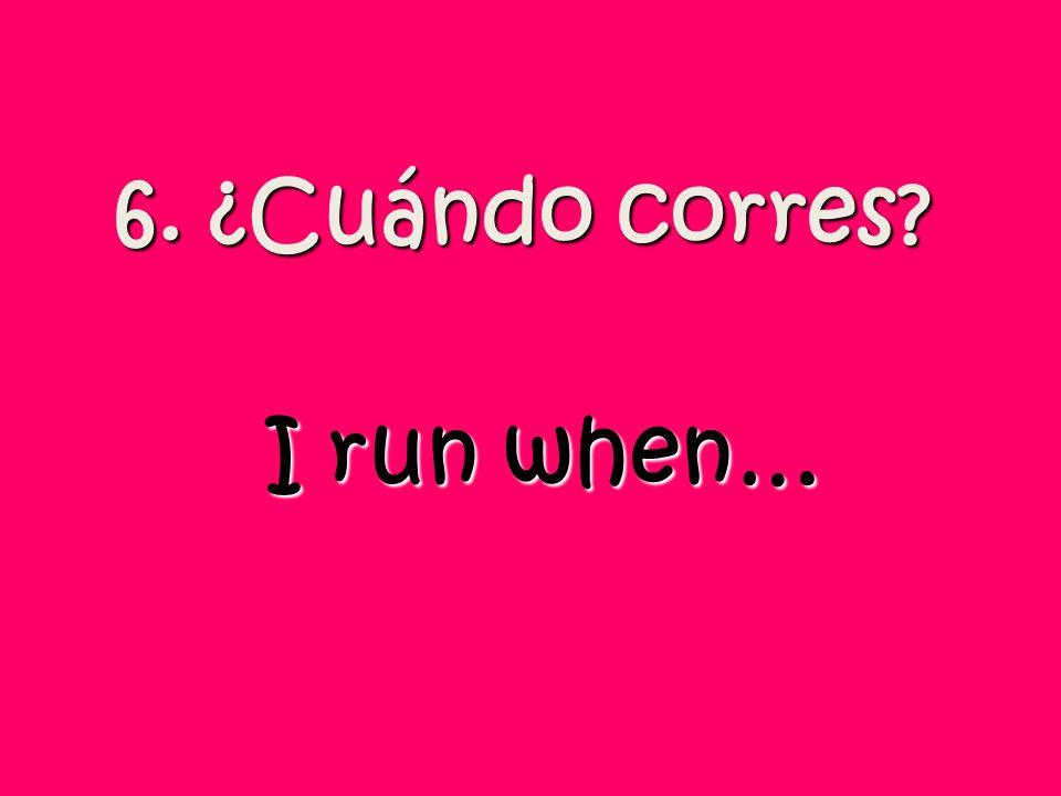 6. ¿Cuándo corres? I run when…