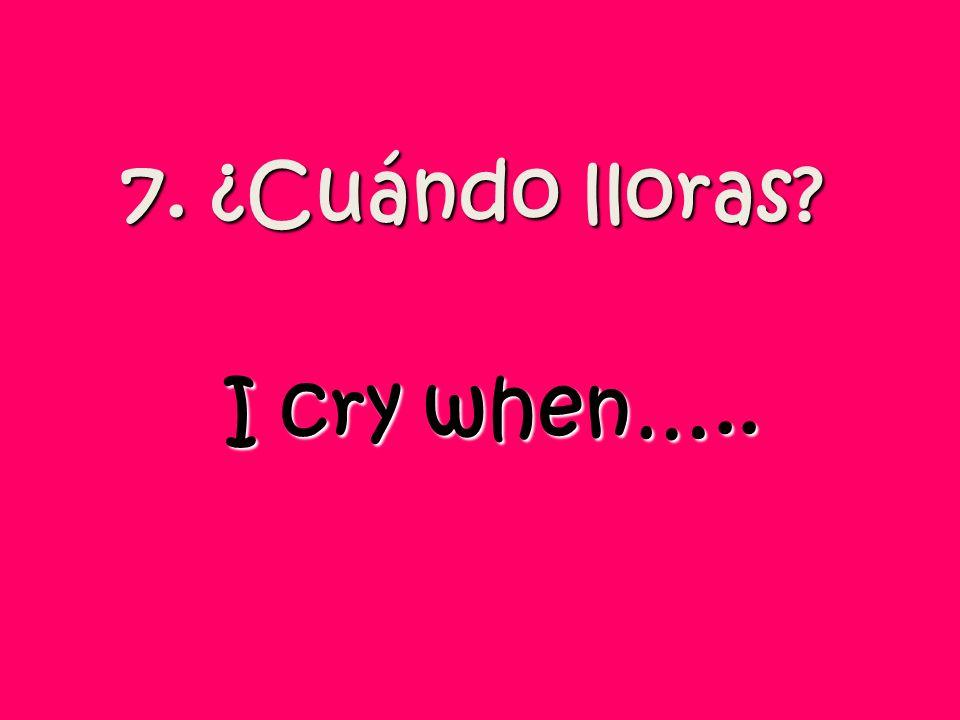 7. ¿Cuándo lloras? I cry when…..