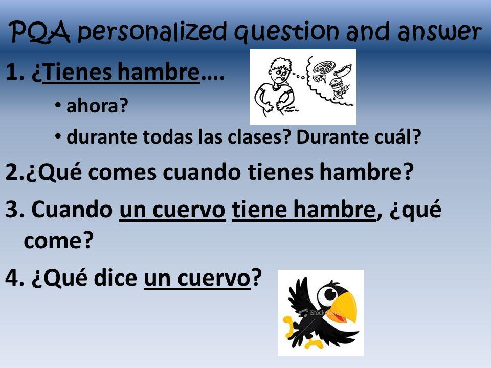 PQA personalized question and answer 1. ¿Tienes hambre…. ahora? durante todas las clases? Durante cuál? 2.¿Qué comes cuando tienes hambre? 3. Cuando u