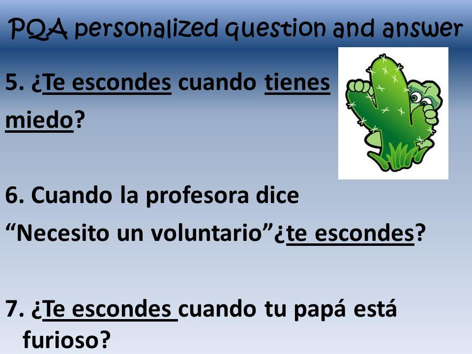 PQA personalized question and answer 5. ¿Te escondes cuando tienes miedo? 6. Cuando la profesora dice Necesito un voluntario¿te escondes? 7. ¿Te escon