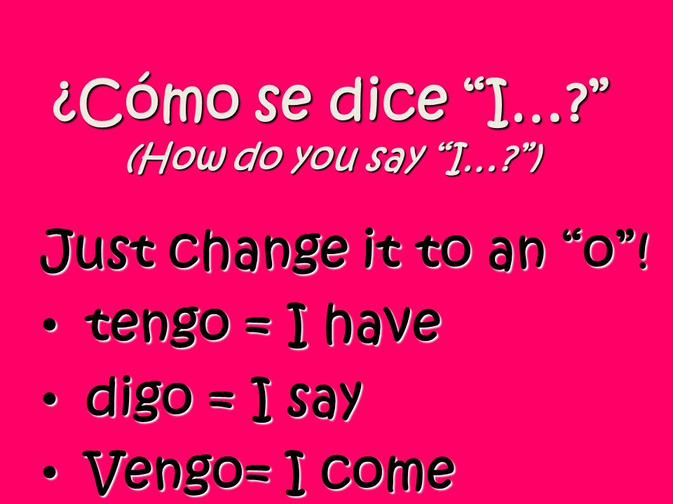 ¿Cómo se dice I…? (How do you say I…?) Just change it to an o! tengo = I have tengo = I have digo = I say digo = I say Vengo= I come Vengo= I come
