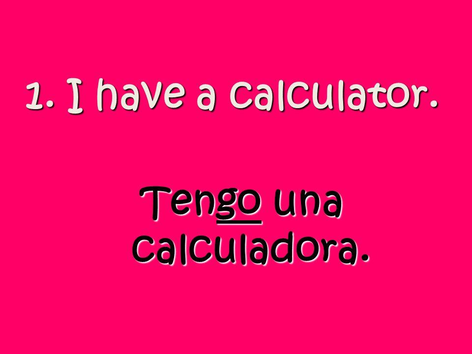 1. I have a calculator. Tengo una calculadora.