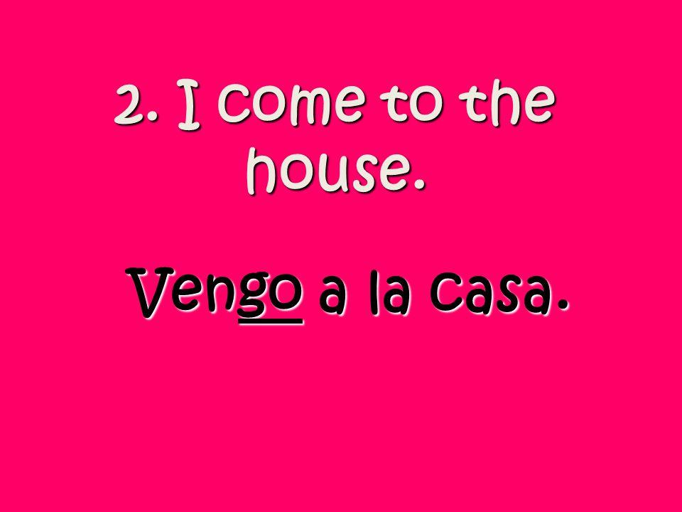 2. I come to the house. Vengo a la casa.