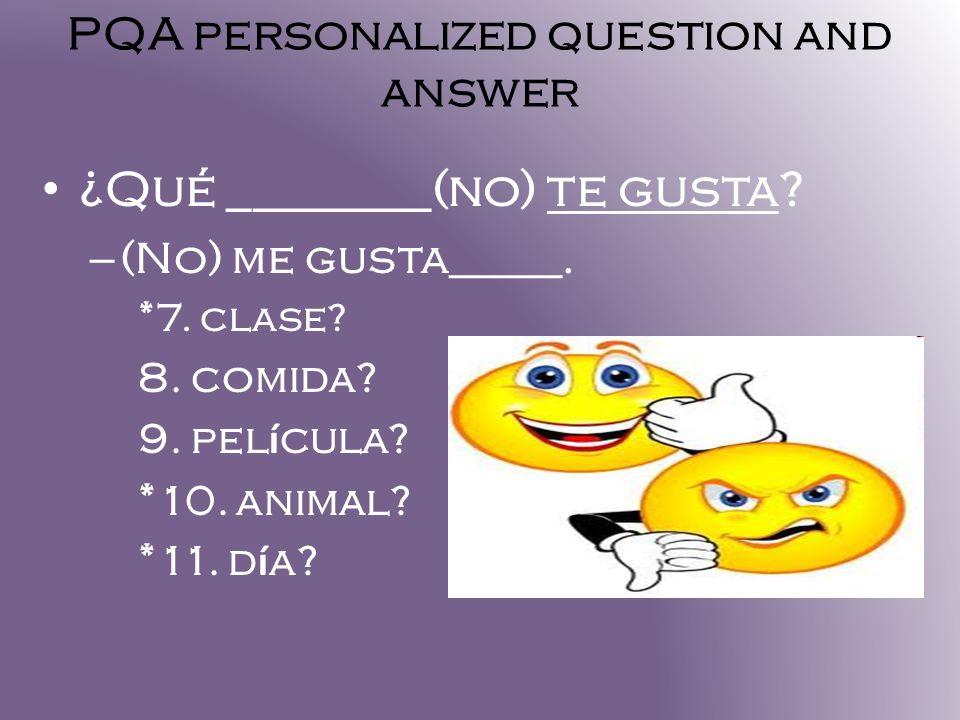PQA personalized question and answer ¿Qué ________(no) te gusta? – (No) me gusta_____. *7. clase? 8. comida? 9. pel í cula? *10. animal? *11. d í a?