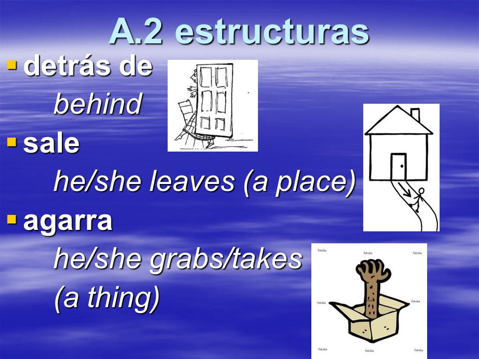 A.2 estructuras detrás de detrás debehind sale sale he/she leaves (a place) agarra agarra he/she grabs/takes (a thing)