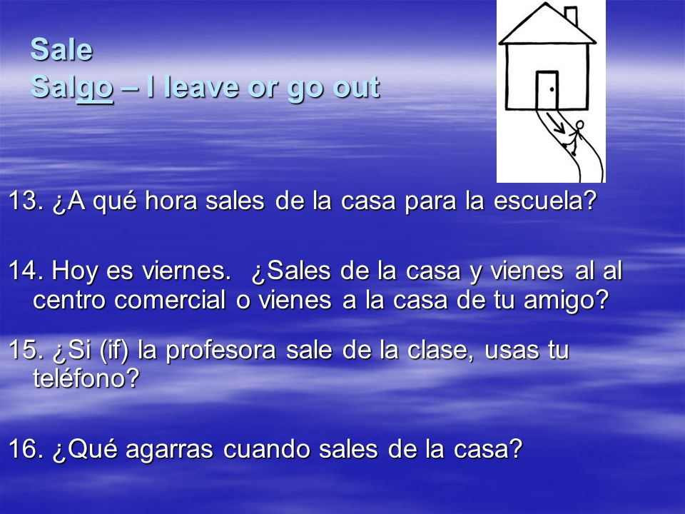 Sale Salgo – I leave or go out 13. ¿A qué hora sales de la casa para la escuela.