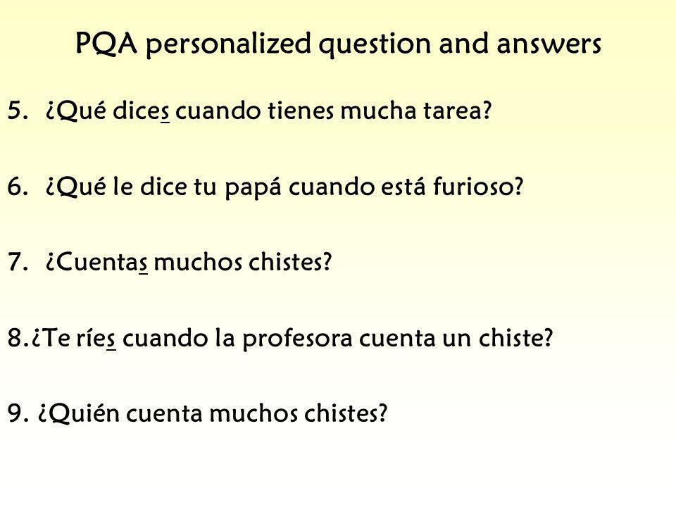 PQA personalized question and answers 5.¿Qué dices cuando tienes mucha tarea? 6.¿Qué le dice tu papá cuando está furioso? 7.¿Cuentas muchos chistes? 8