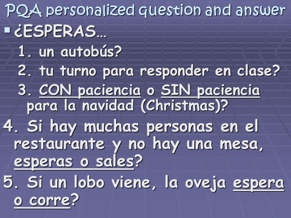PQA personalized question and answer ¿ESPERAS… ¿ESPERAS… 1. un autobús? 2. tu turno para responder en clase? 3. CON paciencia o SIN paciencia para la