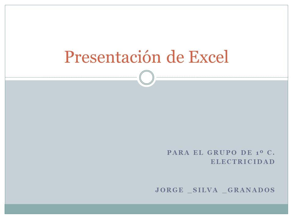 PARA EL GRUPO DE 1º C. ELECTRICIDAD JORGE _SILVA _GRANADOS Presentación de Excel