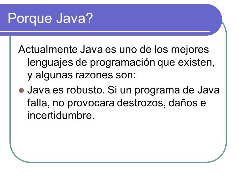 Porque Java? Actualmente Java es uno de los mejores lenguajes de programación que existen, y algunas razones son: Java es robusto. Si un programa de J