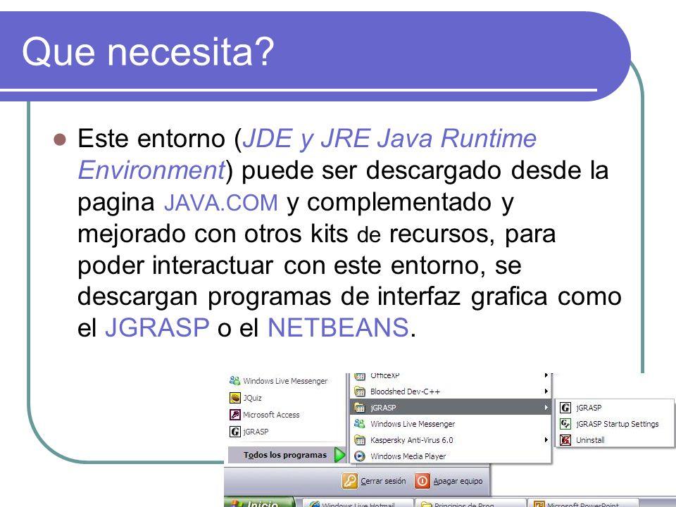 Que necesita? Este entorno (JDE y JRE Java Runtime Environment) puede ser descargado desde la pagina JAVA.COM y complementado y mejorado con otros kit