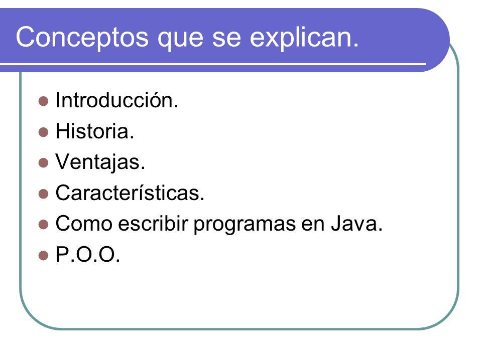 Conceptos que se explican. Introducción. Historia. Ventajas. Características. Como escribir programas en Java. P.O.O.
