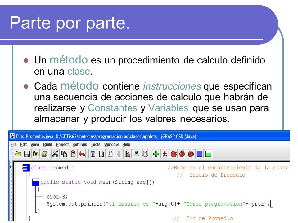 Parte por parte. Un método es un procedimiento de calculo definido en una clase. Cada método contiene instrucciones que especifican una secuencia de a