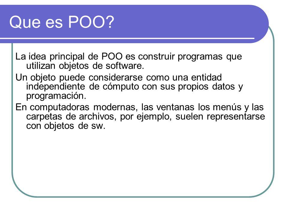 Que es POO? La idea principal de POO es construir programas que utilizan objetos de software. Un objeto puede considerarse como una entidad independie