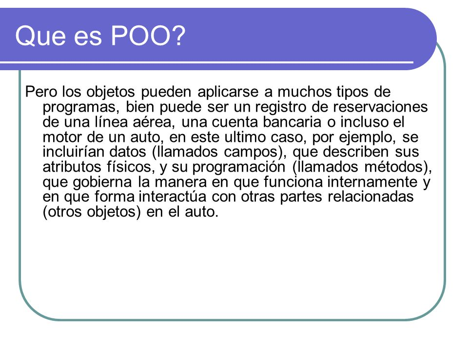 Que es POO? Pero los objetos pueden aplicarse a muchos tipos de programas, bien puede ser un registro de reservaciones de una línea aérea, una cuenta