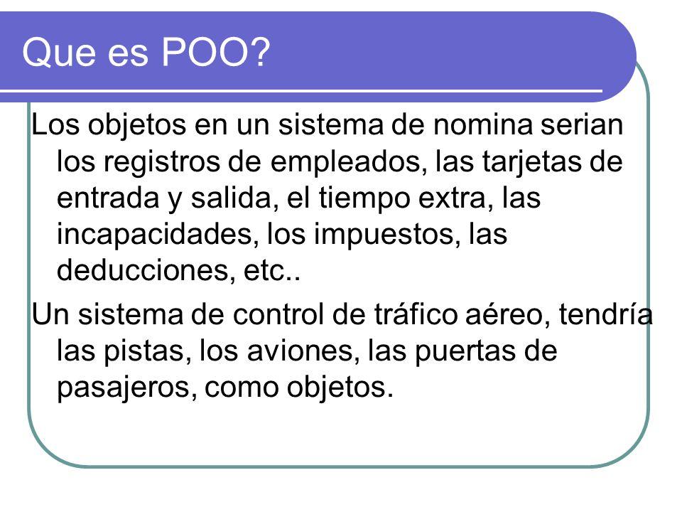 Que es POO? Los objetos en un sistema de nomina serian los registros de empleados, las tarjetas de entrada y salida, el tiempo extra, las incapacidade