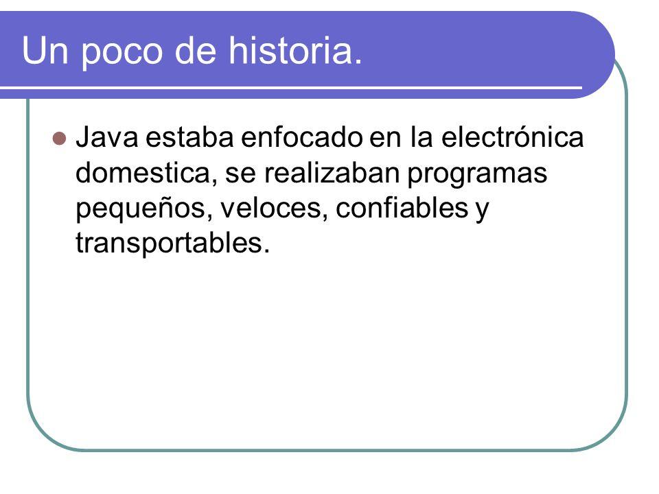 Un poco de historia. Java estaba enfocado en la electrónica domestica, se realizaban programas pequeños, veloces, confiables y transportables.