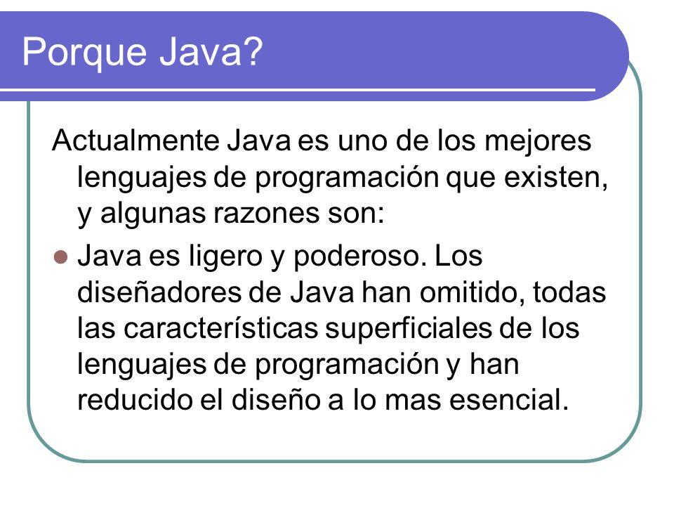 Porque Java? Actualmente Java es uno de los mejores lenguajes de programación que existen, y algunas razones son: Java es ligero y poderoso. Los diseñ