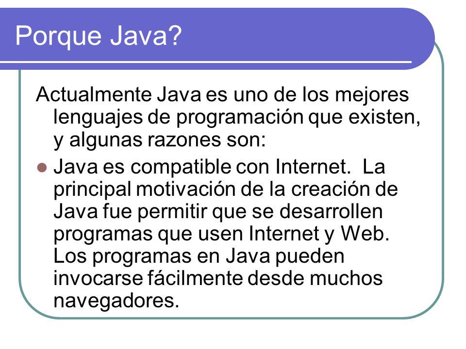 Porque Java? Actualmente Java es uno de los mejores lenguajes de programación que existen, y algunas razones son: Java es compatible con Internet. La