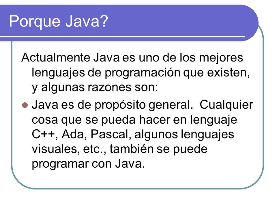 Porque Java? Actualmente Java es uno de los mejores lenguajes de programación que existen, y algunas razones son: Java es de propósito general. Cualqu