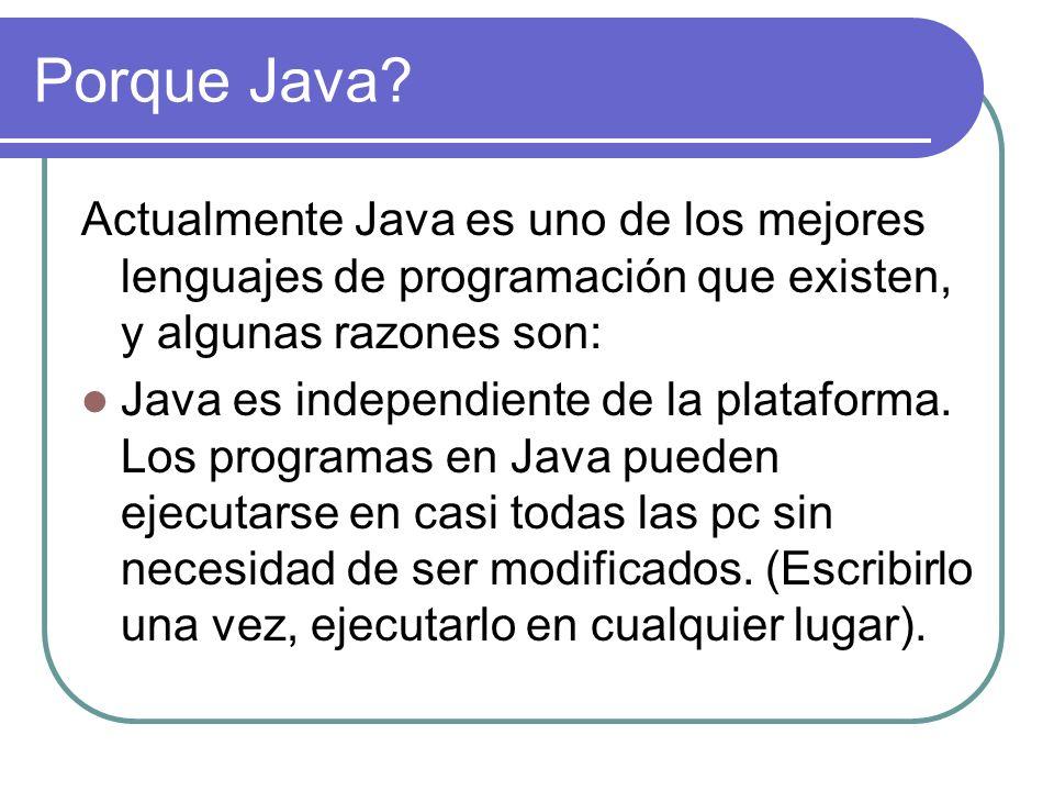 Porque Java? Actualmente Java es uno de los mejores lenguajes de programación que existen, y algunas razones son: Java es independiente de la platafor
