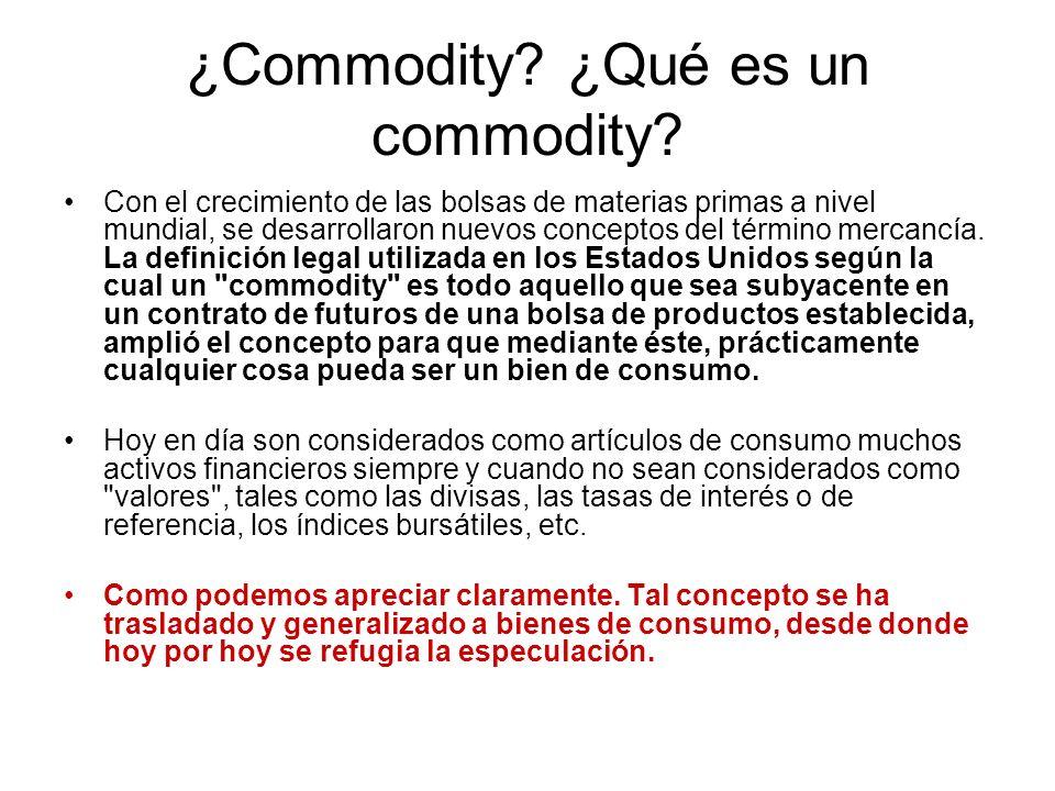 ¿Commodity? ¿Qué es un commodity? Con el crecimiento de las bolsas de materias primas a nivel mundial, se desarrollaron nuevos conceptos del término m