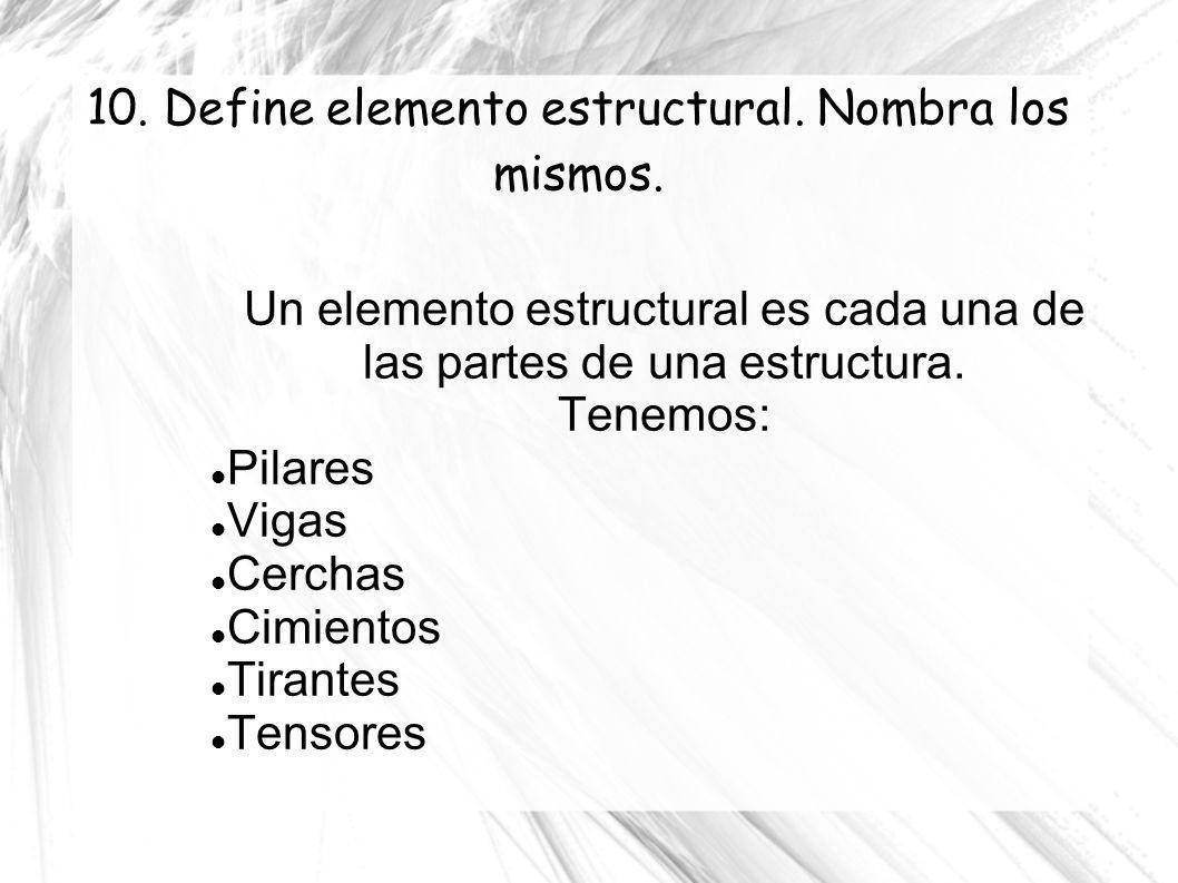 10. Define elemento estructural. Nombra los mismos. Un elemento estructural es cada una de las partes de una estructura. Tenemos: Pilares Vigas Cercha