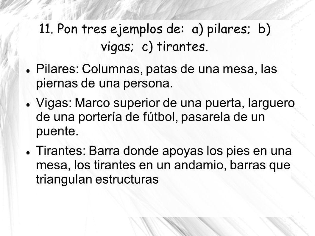 11. Pon tres ejemplos de: a) pilares; b) vigas; c) tirantes. Pilares: Columnas, patas de una mesa, las piernas de una persona. Vigas: Marco superior d